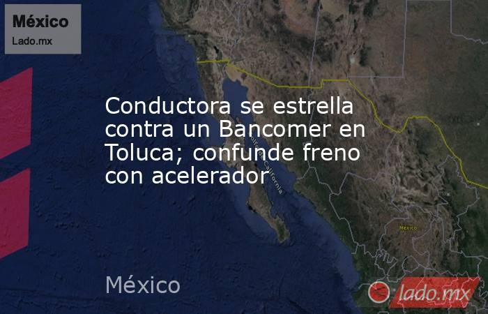 Conductora se estrella contra un Bancomer en Toluca; confunde freno con acelerador. Noticias en tiempo real