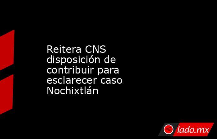Reitera CNS disposición de contribuir para esclarecer caso Nochixtlán. Noticias en tiempo real