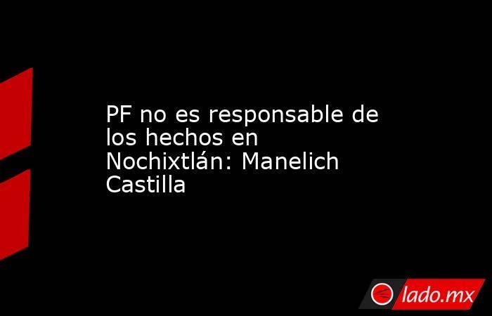 PF no es responsable de los hechos en Nochixtlán: Manelich Castilla. Noticias en tiempo real