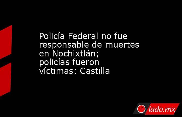 Policía Federal no fue responsable de muertes en Nochixtlán; policías fueron víctimas: Castilla. Noticias en tiempo real