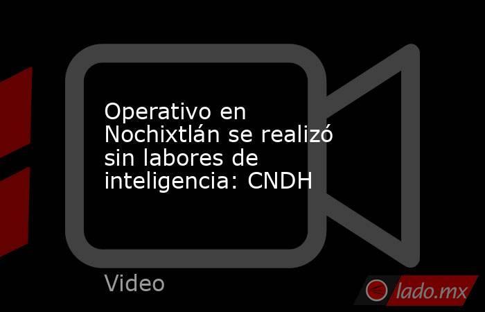 Operativo en Nochixtlán se realizó sin labores de inteligencia: CNDH. Noticias en tiempo real