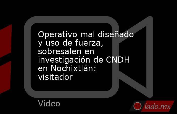 Operativo mal diseñado y uso de fuerza, sobresalen en investigación de CNDH en Nochixtlán: visitador. Noticias en tiempo real