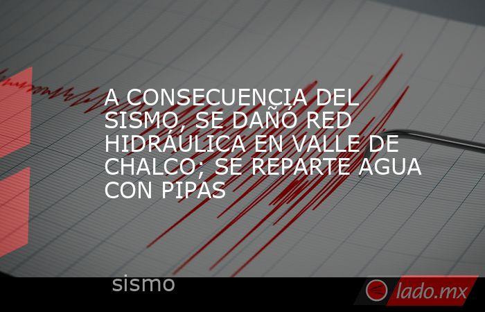 A CONSECUENCIA DEL SISMO, SE DAÑÓ RED HIDRÁULICA EN VALLE DE CHALCO; SE REPARTE AGUA CON PIPAS. Noticias en tiempo real