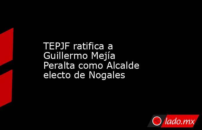 TEPJF ratifica a Guillermo Mejía Peralta como Alcalde electo de Nogales. Noticias en tiempo real