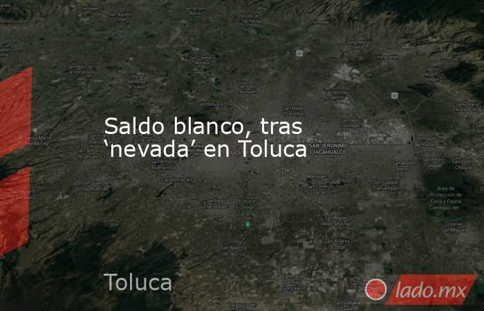 Saldo blanco, tras 'nevada' en Toluca. Noticias en tiempo real