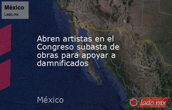 Abren artistas en el Congreso subasta de obras para apoyar a damnificados. Noticias en tiempo real