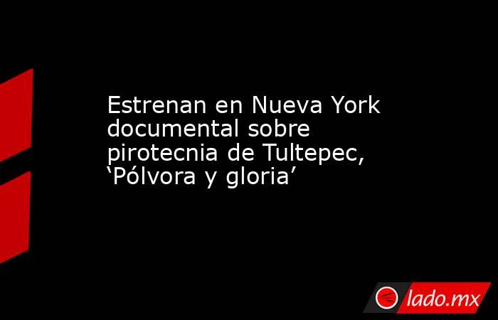 Estrenan en Nueva York documental sobre pirotecnia de Tultepec, 'Pólvora y gloria'. Noticias en tiempo real