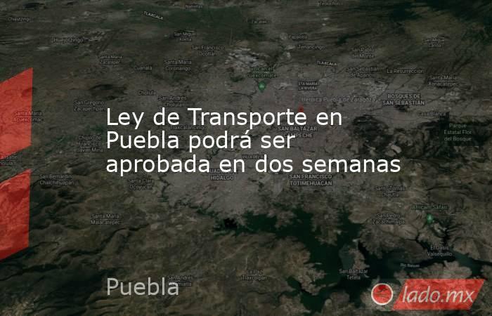 Ley de Transporte en Puebla podrá ser aprobada en dos semanas. Noticias en tiempo real