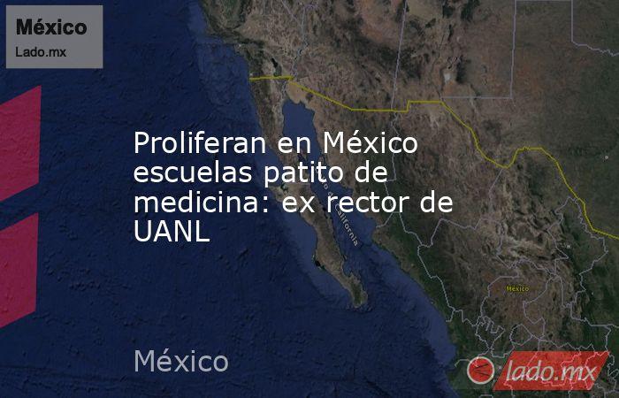 Proliferan en México escuelas patito de medicina:ex rector de UANL. Noticias en tiempo real
