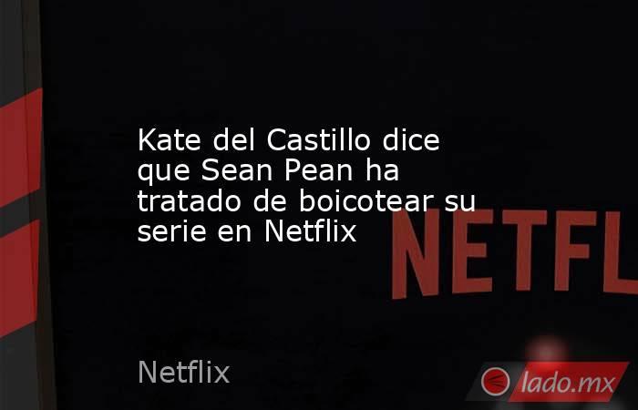 Kate del Castillo dice que Sean Pean ha tratado de boicotear su serie en Netflix. Noticias en tiempo real