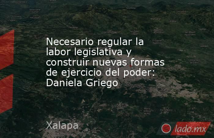 Necesario regular la labor legislativa y construir nuevas formas de ejercicio del poder: Daniela Griego. Noticias en tiempo real