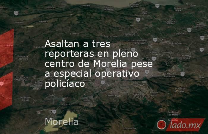 Asaltan a tres reporteras en pleno centro de Morelia pese a especial operativo policíaco. Noticias en tiempo real