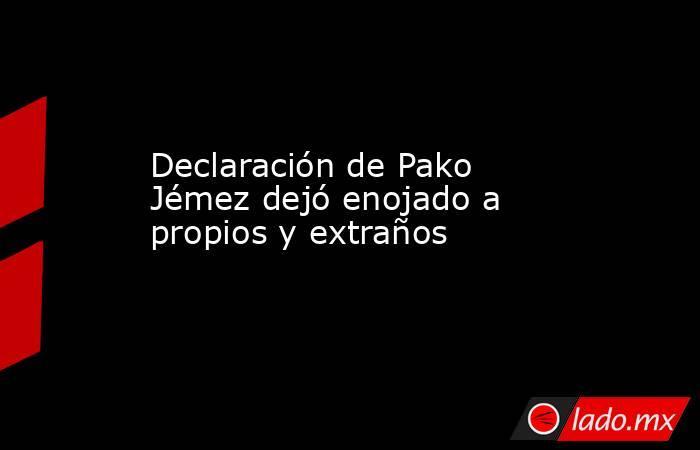 Declaración de Pako Jémez dejó enojado a propios y extraños. Noticias en tiempo real