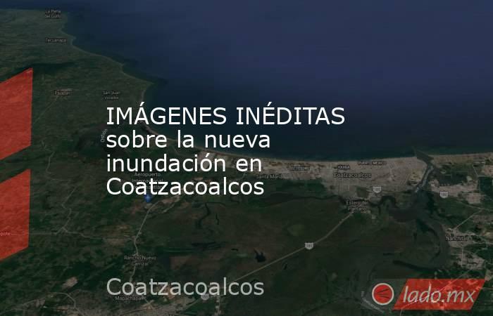 IMÁGENES INÉDITAS sobre la nueva inundación en Coatzacoalcos. Noticias en tiempo real