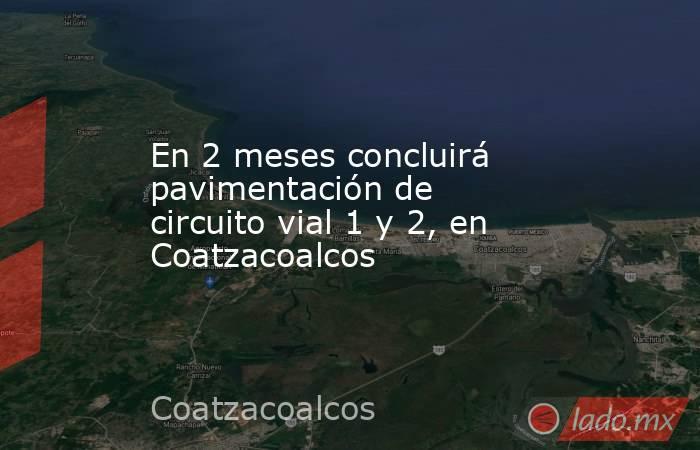 En 2 meses concluirá pavimentación de circuito vial 1 y 2, en Coatzacoalcos. Noticias en tiempo real