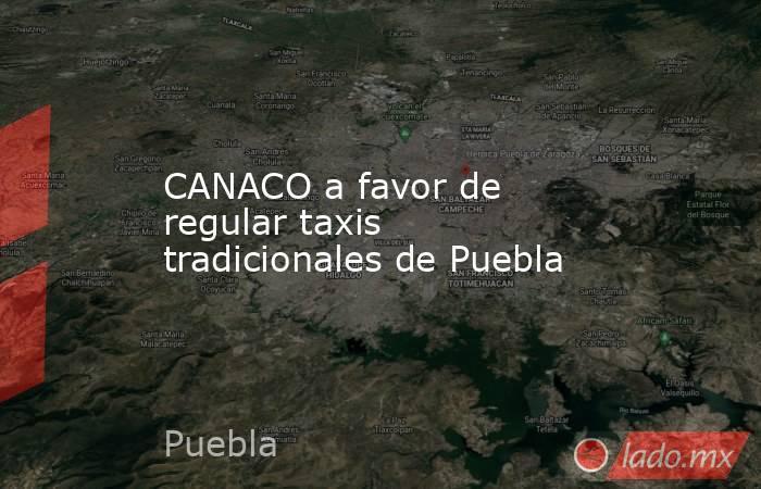 CANACO a favor de regular taxis tradicionales de Puebla. Noticias en tiempo real
