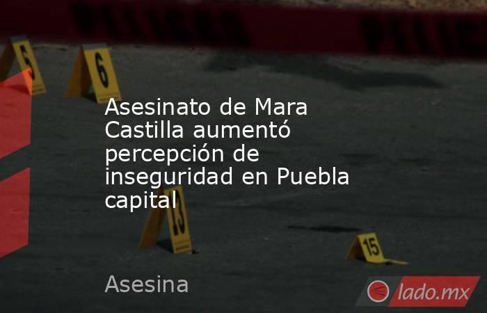 Asesinato de Mara Castilla aumentó percepción de inseguridad en Puebla capital. Noticias en tiempo real