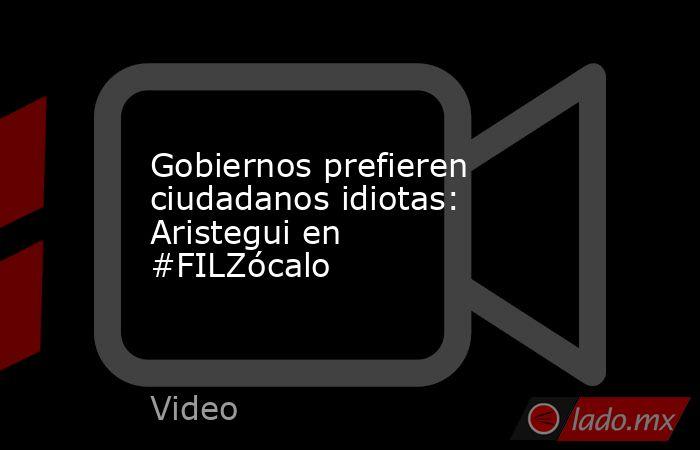 Gobiernos prefieren ciudadanos idiotas: Aristegui en #FILZócalo. Noticias en tiempo real