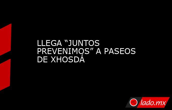 """LLEGA """"JUNTOS PREVENIMOS"""" A PASEOS DE XHOSDÁ. Noticias en tiempo real"""
