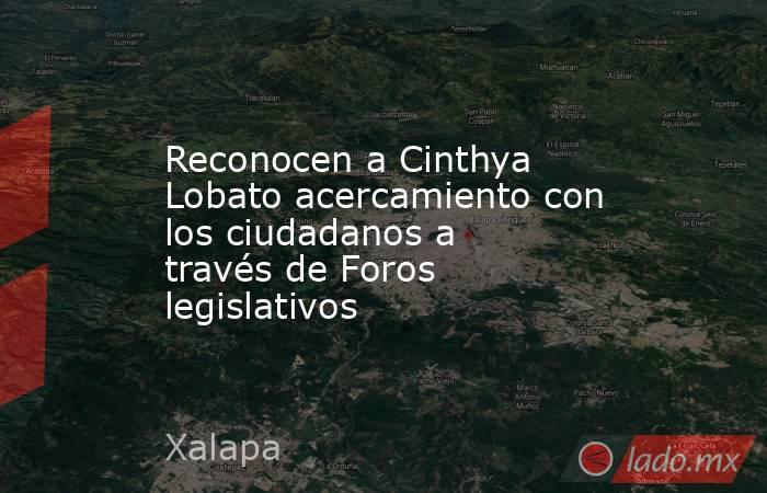 Reconocen a Cinthya Lobato acercamiento con los ciudadanos a través de Foros legislativos. Noticias en tiempo real