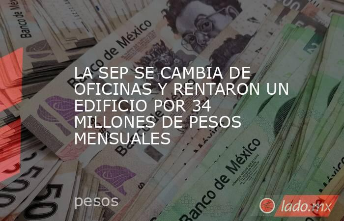 LA SEP SE CAMBIA DE OFICINAS Y RENTARON UN EDIFICIO POR 34 MILLONES DE PESOS MENSUALES. Noticias en tiempo real