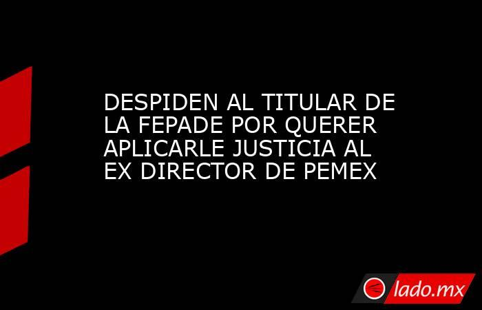 DESPIDEN AL TITULAR DE LA FEPADE POR QUERER APLICARLE JUSTICIA AL EX DIRECTOR DE PEMEX. Noticias en tiempo real