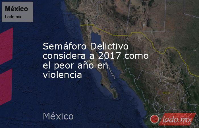 Semáforo Delictivo considera a 2017 como el peor año en violencia. Noticias en tiempo real