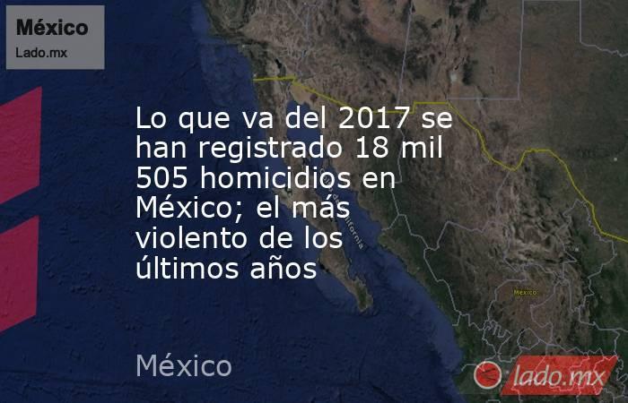 Lo que va del 2017 se han registrado 18 mil 505 homicidios en México; el más violento de los últimos años. Noticias en tiempo real