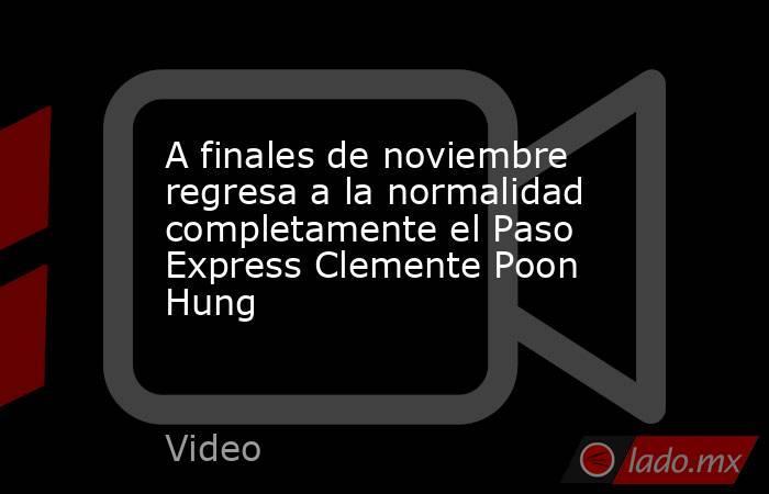 A finales de noviembre regresa a la normalidad completamente el Paso Express Clemente Poon Hung. Noticias en tiempo real