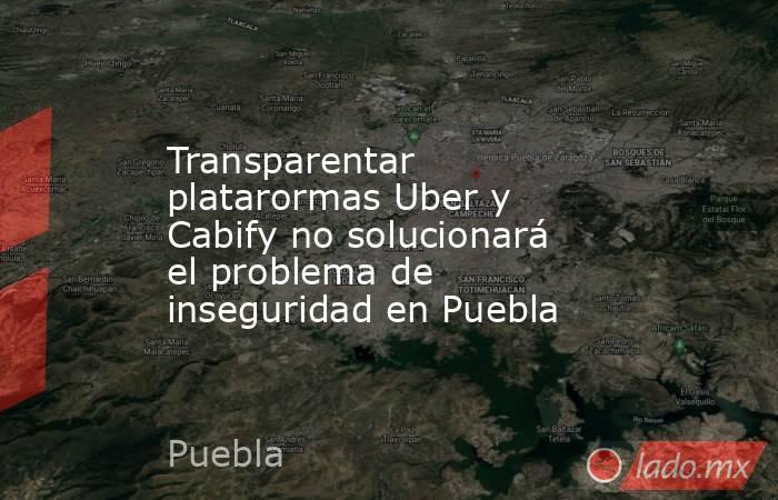Transparentar platarormas Uber y Cabify no solucionará el problema de inseguridad en Puebla. Noticias en tiempo real