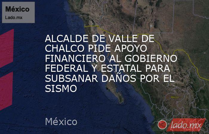 ALCALDE DE VALLE DE CHALCO PIDE APOYO FINANCIERO AL GOBIERNO FEDERAL Y ESTATAL PARA SUBSANAR DAÑOS POR EL SISMO. Noticias en tiempo real