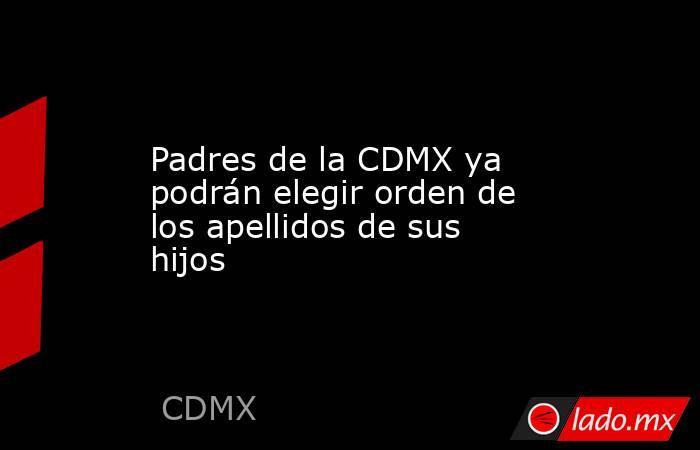 Padres de la CDMX ya podrán elegir orden de los apellidos de sus hijos. Noticias en tiempo real