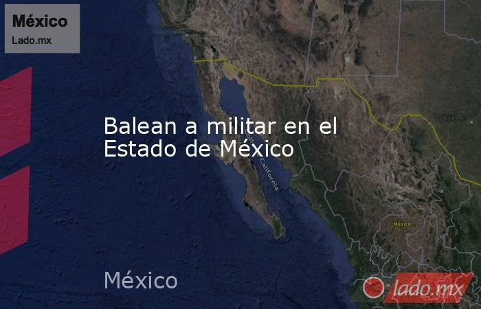 Balean a militar en el Estado de México. Noticias en tiempo real