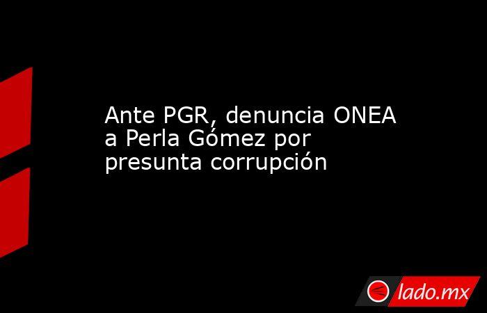 Ante PGR, denuncia ONEA a Perla Gómez por presunta corrupción. Noticias en tiempo real