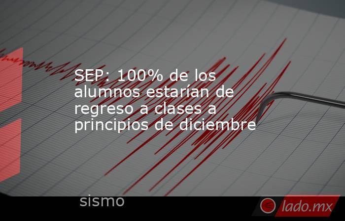 SEP: 100% de los alumnos estarían de regreso a clases a principios de diciembre. Noticias en tiempo real