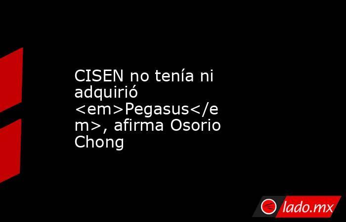 CISEN no tenía ni adquirió <em>Pegasus</em>, afirma Osorio Chong. Noticias en tiempo real