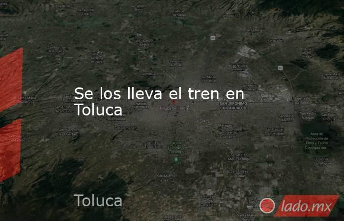 Se los lleva el tren en Toluca. Noticias en tiempo real