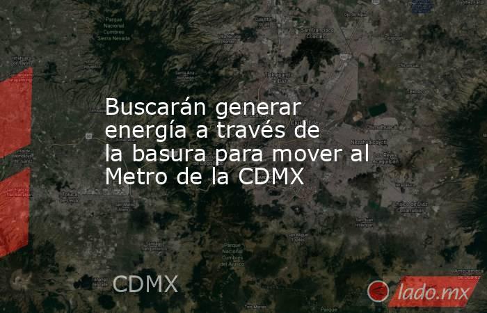 Buscarán generar energía a través de la basura para mover al Metro de la CDMX. Noticias en tiempo real