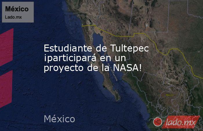 Estudiante de Tultepec ¡participará en un proyecto de la NASA!. Noticias en tiempo real