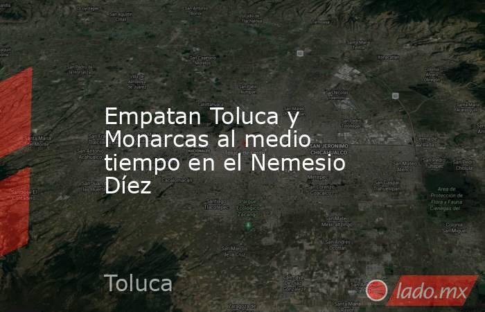Empatan Toluca y Monarcas al medio tiempo en el Nemesio Díez. Noticias en tiempo real