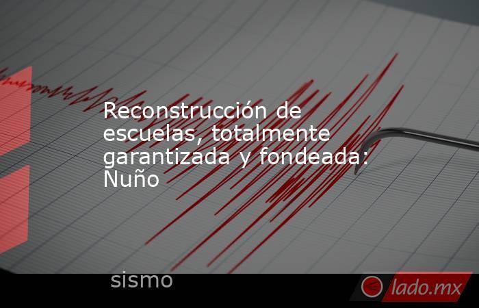 Reconstrucción de escuelas, totalmente garantizada y fondeada: Nuño. Noticias en tiempo real