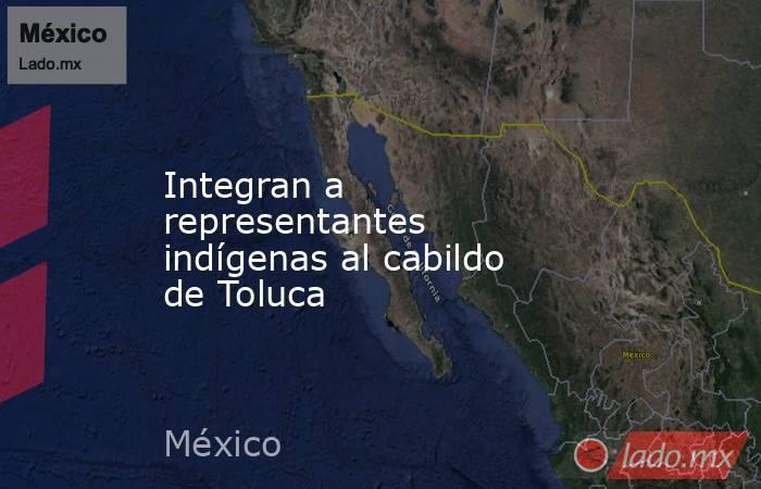 Integran a representantes indígenas al cabildo de Toluca. Noticias en tiempo real