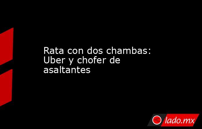 Rata con dos chambas: Uber y chofer de asaltantes. Noticias en tiempo real