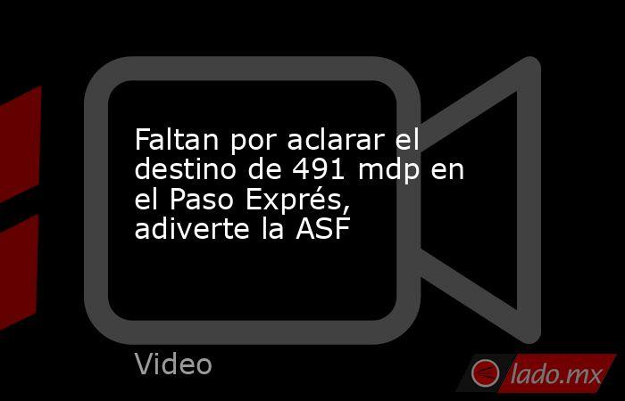 Faltan por aclarar el destino de 491 mdp en el Paso Exprés, adiverte la ASF. Noticias en tiempo real