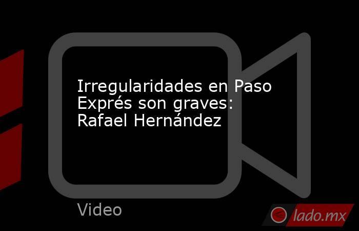 Irregularidades en Paso Exprés son graves: Rafael Hernández. Noticias en tiempo real