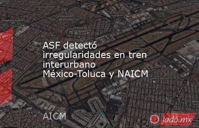 ASF detectó irregularidades en tren interurbano México-Toluca y NAICM. Noticias en tiempo real