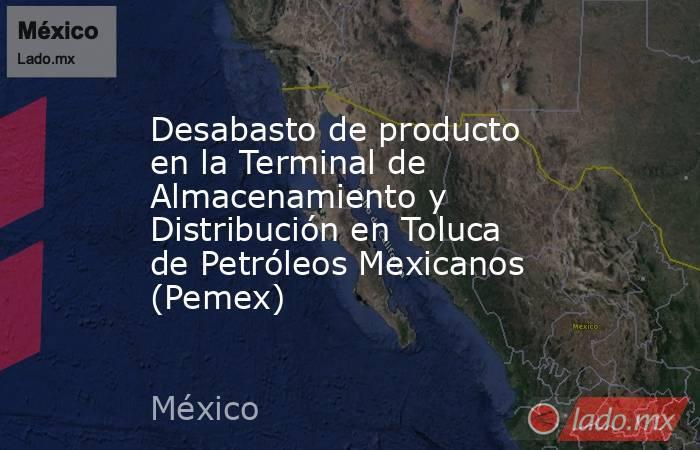 Desabasto de producto en la Terminal de Almacenamiento y Distribución en Toluca de Petróleos Mexicanos (Pemex). Noticias en tiempo real