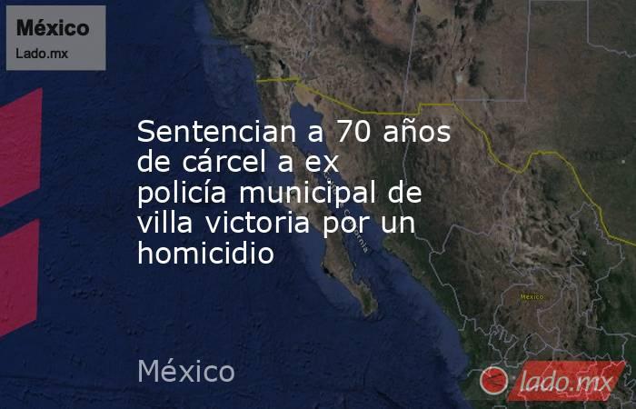 Sentencian a 70 años de cárcel a ex policía municipal de villa victoria por un homicidio. Noticias en tiempo real
