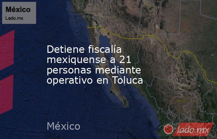Detiene fiscalía mexiquense a 21 personas mediante operativo en Toluca. Noticias en tiempo real
