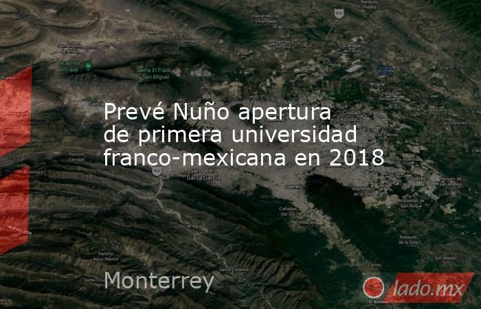 Prevé Nuño apertura de primera universidad franco-mexicana en 2018. Noticias en tiempo real